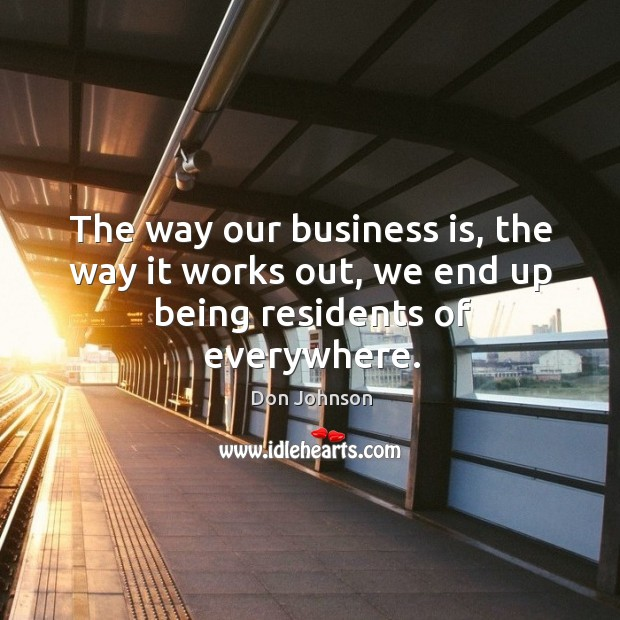 The way our business is, the way it works out, we end up being residents of everywhere. Don Johnson Picture Quote