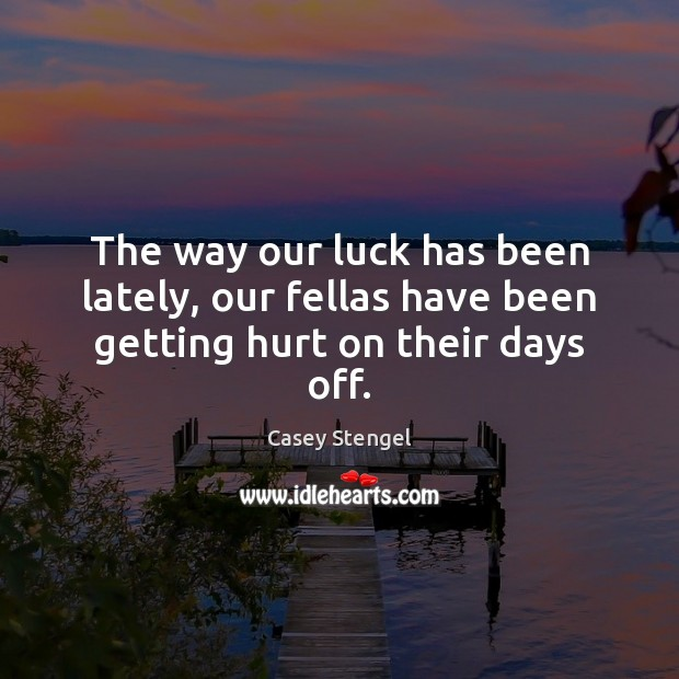 The way our luck has been lately, our fellas have been getting hurt on their days off. Casey Stengel Picture Quote