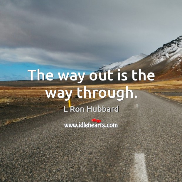 The way out is the way through. L Ron Hubbard Picture Quote