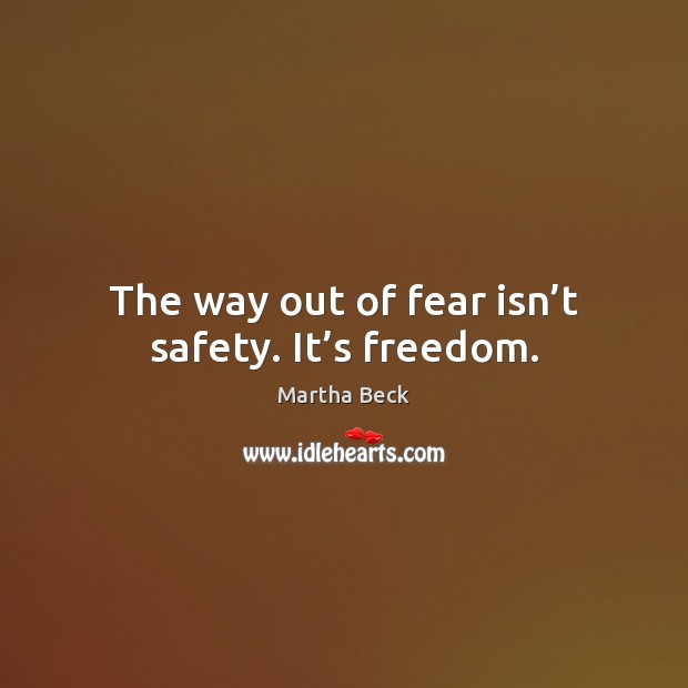 The way out of fear isn't safety. It's freedom. Martha Beck Picture Quote