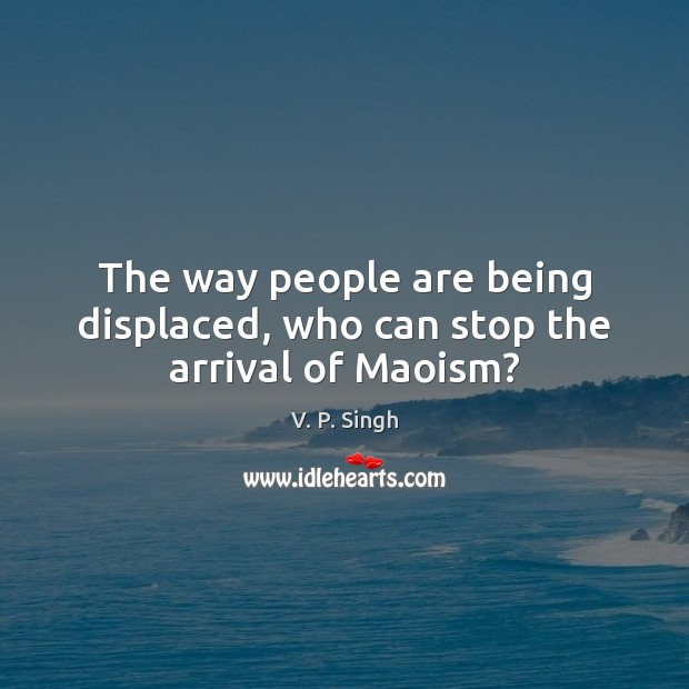 The way people are being displaced, who can stop the arrival of Maoism? V. P. Singh Picture Quote