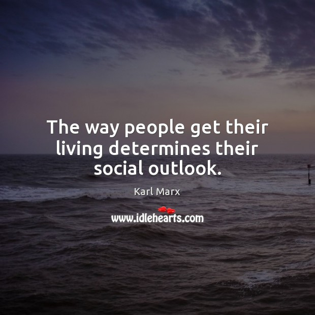 The way people get their living determines their social outlook. Image