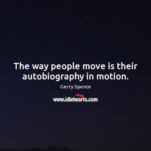 The way people move is their autobiography in motion. Gerry Spence Picture Quote