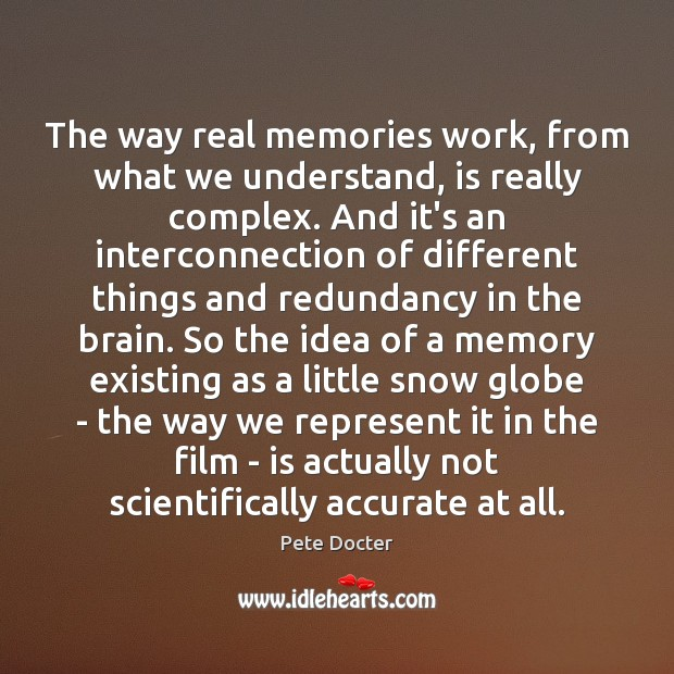 The way real memories work, from what we understand, is really complex. Pete Docter Picture Quote
