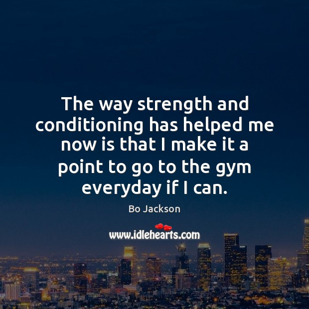 The way strength and conditioning has helped me now is that I Bo Jackson Picture Quote
