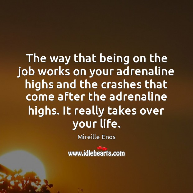 The way that being on the job works on your adrenaline highs Mireille Enos Picture Quote