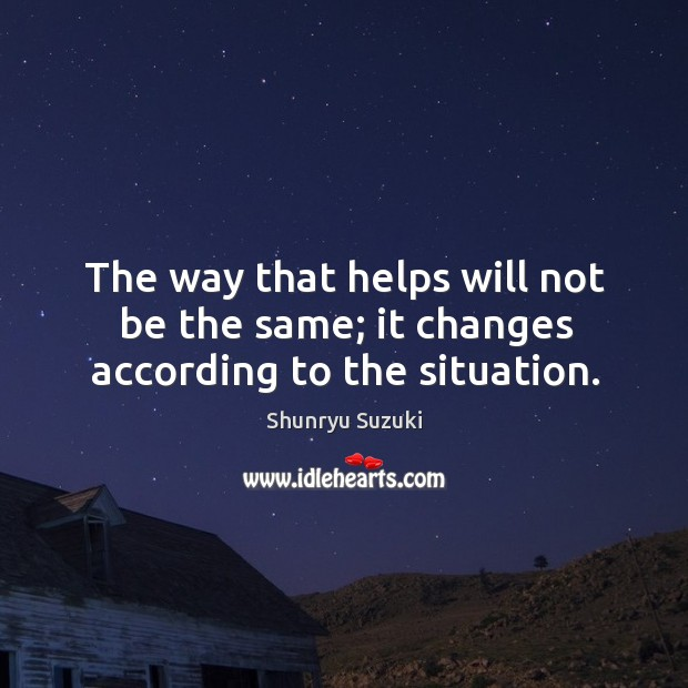 The way that helps will not be the same; it changes according to the situation. Image
