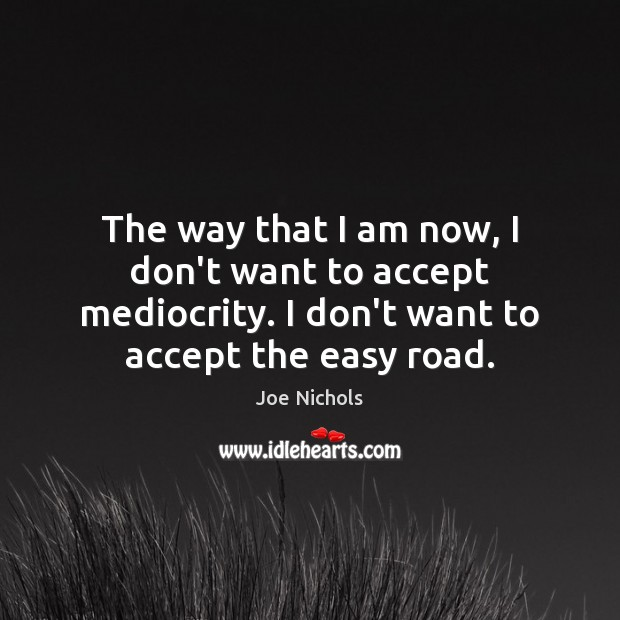 The way that I am now, I don't want to accept mediocrity. Image