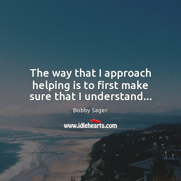 Image, The way that I approach helping is to first make sure that I understand…