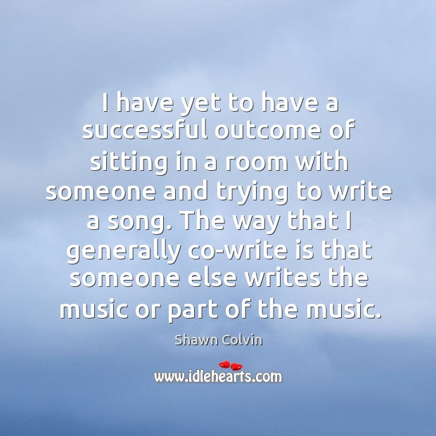 The way that I generally co-write is that someone else writes the music or part of the music. Image