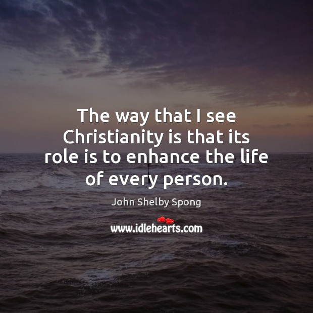 The way that I see Christianity is that its role is to enhance the life of every person. Image