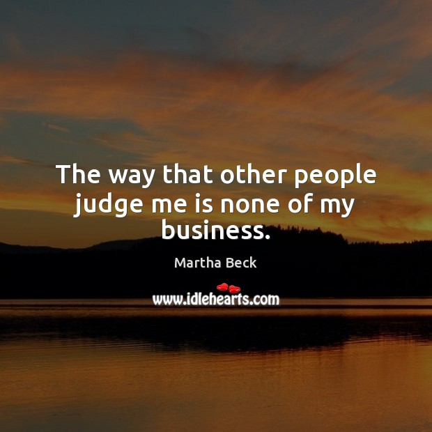 The way that other people judge me is none of my business. Martha Beck Picture Quote