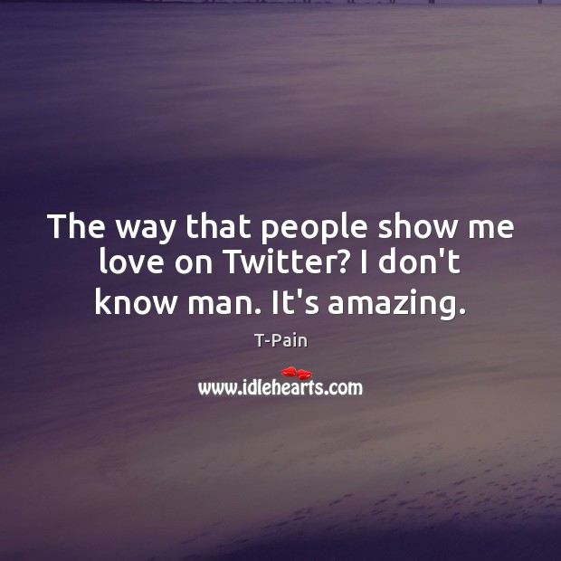The way that people show me love on Twitter? I don't know man. It's amazing. T-Pain Picture Quote