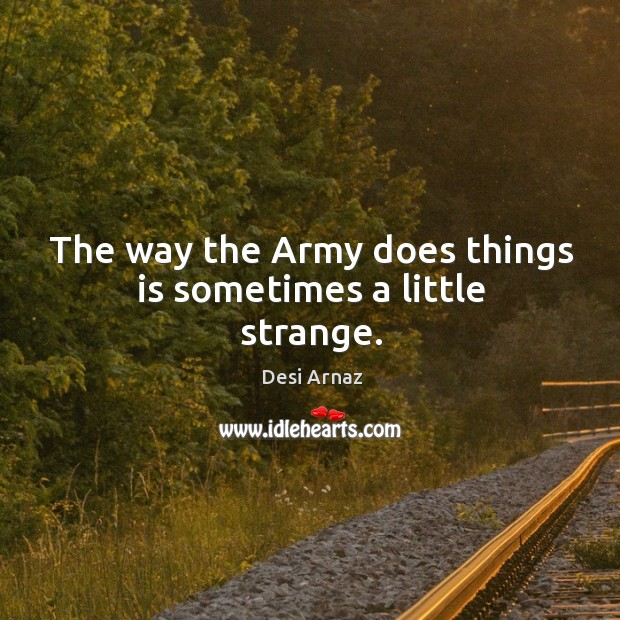 The way the army does things is sometimes a little strange. Desi Arnaz Picture Quote