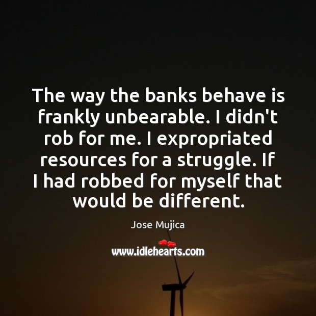 The way the banks behave is frankly unbearable. I didn't rob for Picture Quotes Image