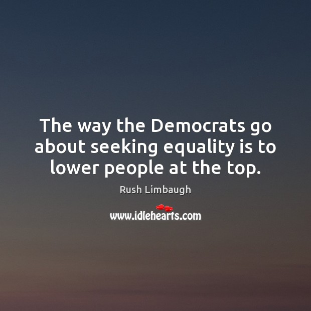 The way the Democrats go about seeking equality is to lower people at the top. Equality Quotes Image