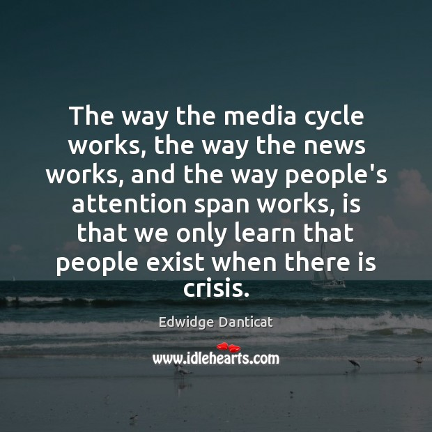 The way the media cycle works, the way the news works, and Edwidge Danticat Picture Quote