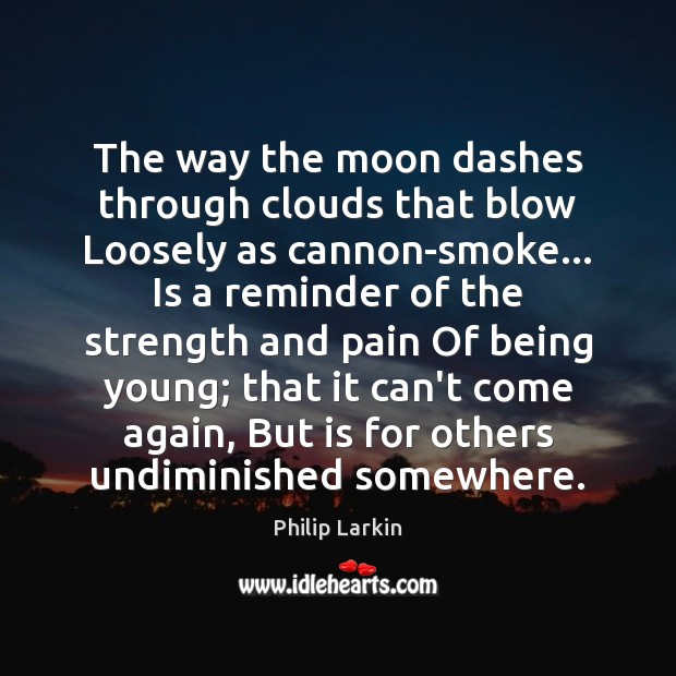 The way the moon dashes through clouds that blow Loosely as cannon-smoke… Philip Larkin Picture Quote