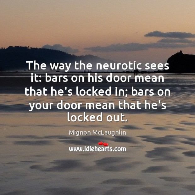 The way the neurotic sees it: bars on his door mean that Mignon McLaughlin Picture Quote