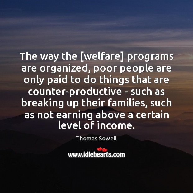The way the [welfare] programs are organized, poor people are only paid Thomas Sowell Picture Quote