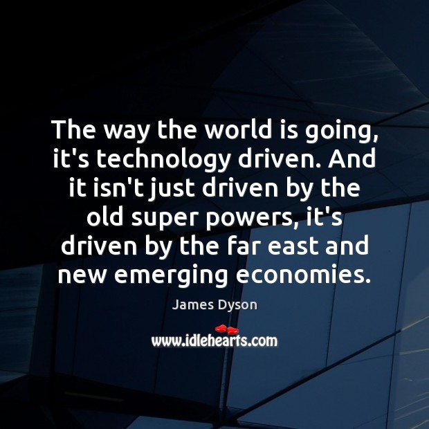 The way the world is going, it's technology driven. And it isn't World Quotes Image
