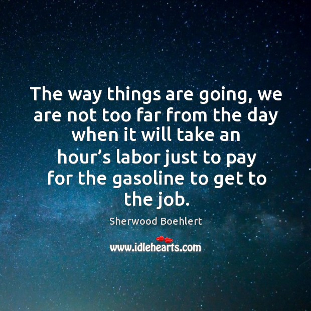 The way things are going, we are not too far from the day when it will take an hour's Sherwood Boehlert Picture Quote