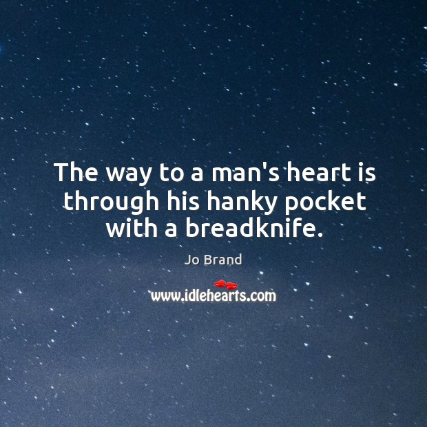 The way to a man's heart is through his hanky pocket with a breadknife. Image