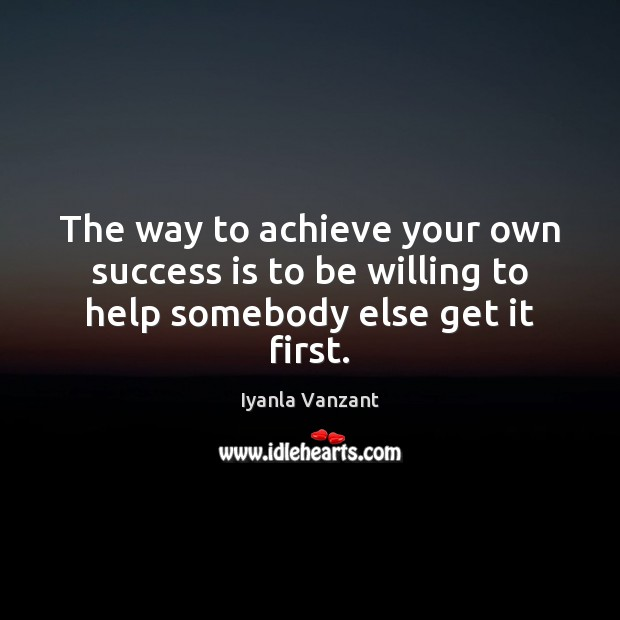 The way to achieve your own success is to be willing to help somebody else get it first. Iyanla Vanzant Picture Quote