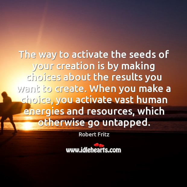 The way to activate the seeds of your creation is by making choices about the results you want to create. Image