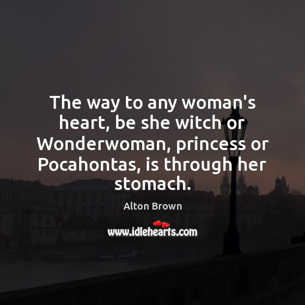 The way to any woman's heart, be she witch or Wonderwoman, princess Alton Brown Picture Quote