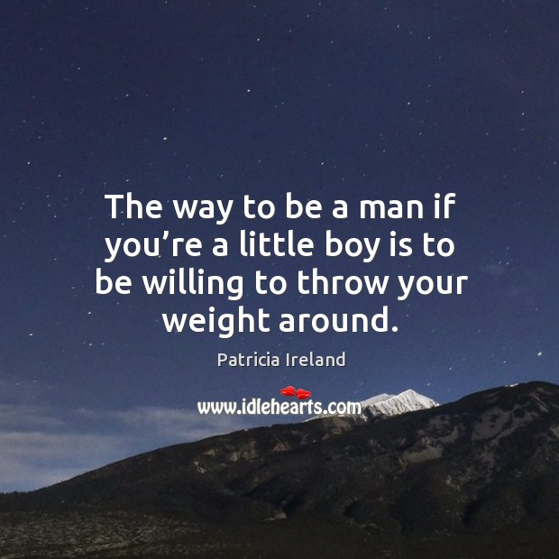The way to be a man if you're a little boy is to be willing to throw your weight around. Image
