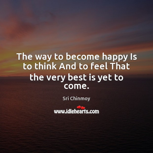Image, The way to become happy Is to think And to feel That the very best is yet to come.