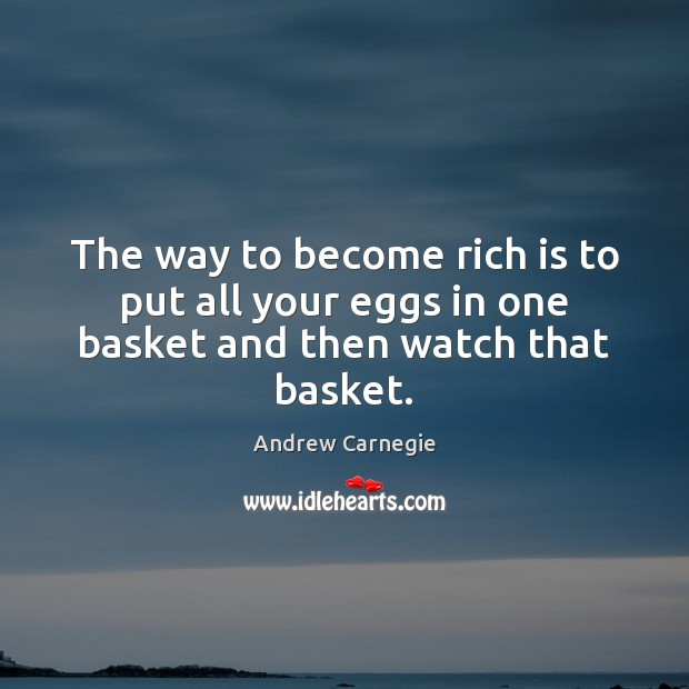 The way to become rich is to put all your eggs in one basket and then watch that basket. Andrew Carnegie Picture Quote