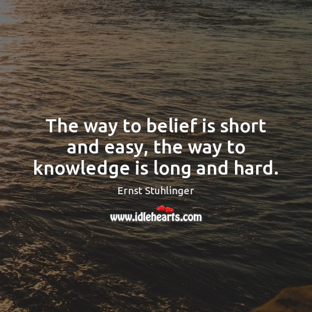 The way to belief is short and easy, the way to knowledge is long and hard. Belief Quotes Image
