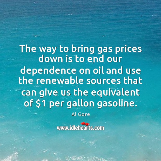 The way to bring gas prices down is to end our dependence Al Gore Picture Quote