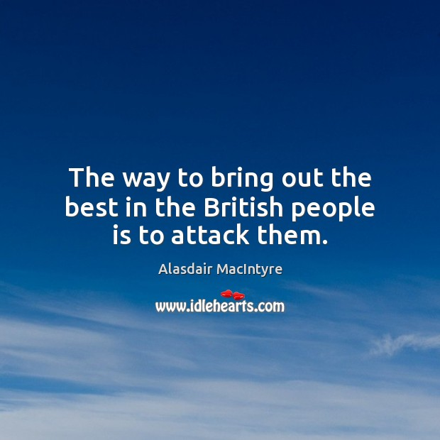 The way to bring out the best in the British people is to attack them. Image