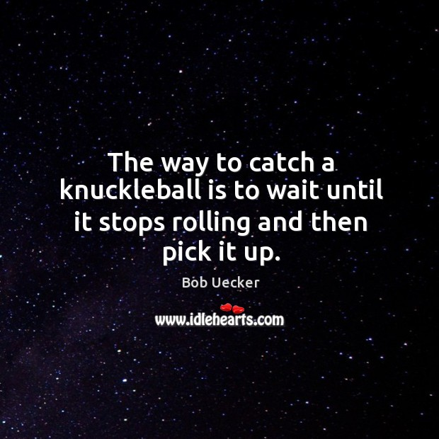 The way to catch a knuckleball is to wait until it stops rolling and then pick it up. Bob Uecker Picture Quote