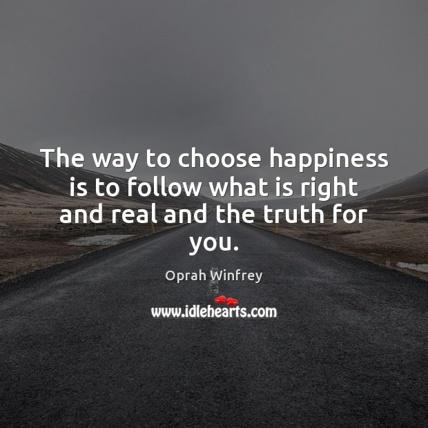 The way to choose happiness is to follow what is right and real and the truth for you. Image
