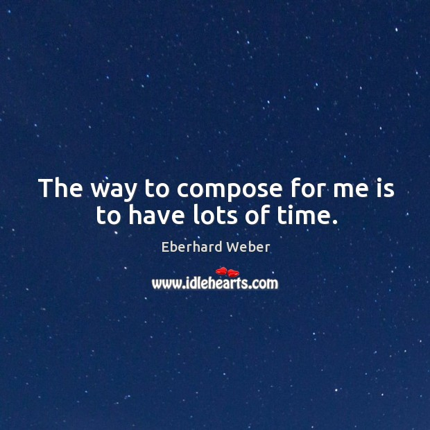 The way to compose for me is to have lots of time. Image