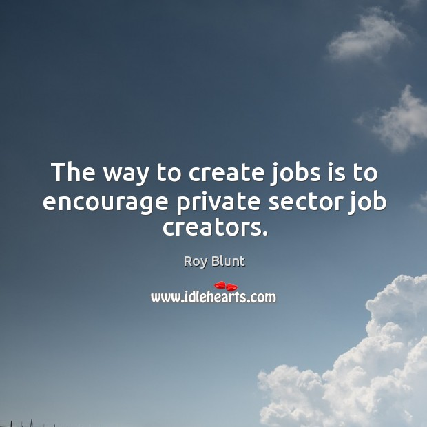 The way to create jobs is to encourage private sector job creators. Image