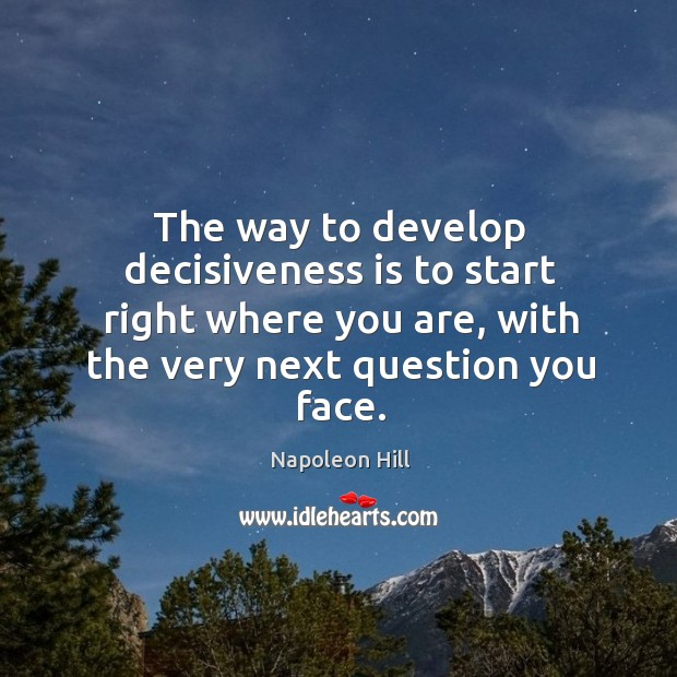 The way to develop decisiveness is to start right where you are, with the very next question you face. Image