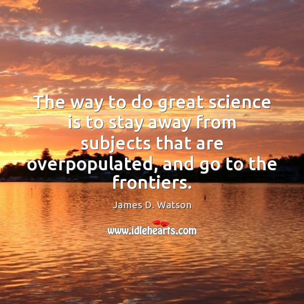 The way to do great science is to stay away from subjects James D. Watson Picture Quote