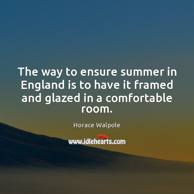 The way to ensure summer in England is to have it framed and glazed in a comfortable room. Horace Walpole Picture Quote