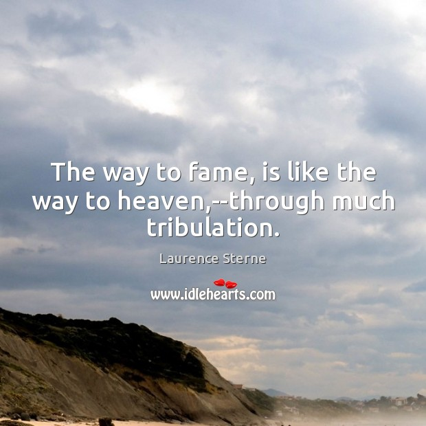 The way to fame, is like the way to heaven,–through much tribulation. Image