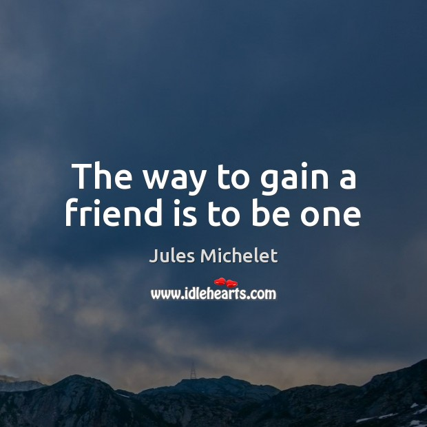 The way to gain a friend is to be one Jules Michelet Picture Quote