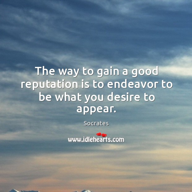 Image, The way to gain a good reputation is to endeavor to be what you desire to appear.