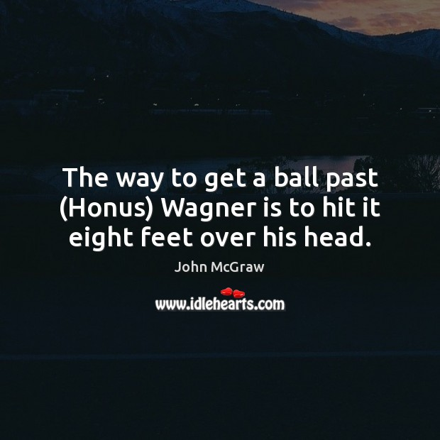 Image, The way to get a ball past (Honus) Wagner is to hit it eight feet over his head.