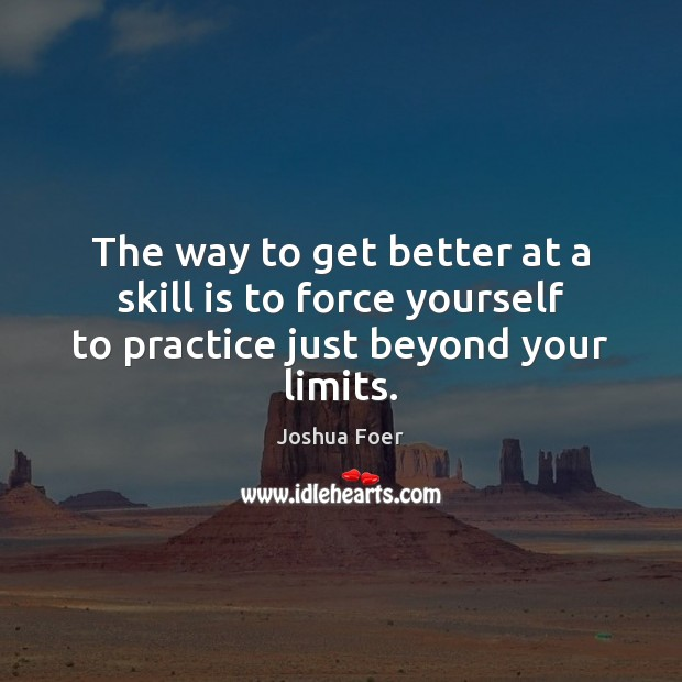 Image, The way to get better at a skill is to force yourself to practice just beyond your limits.