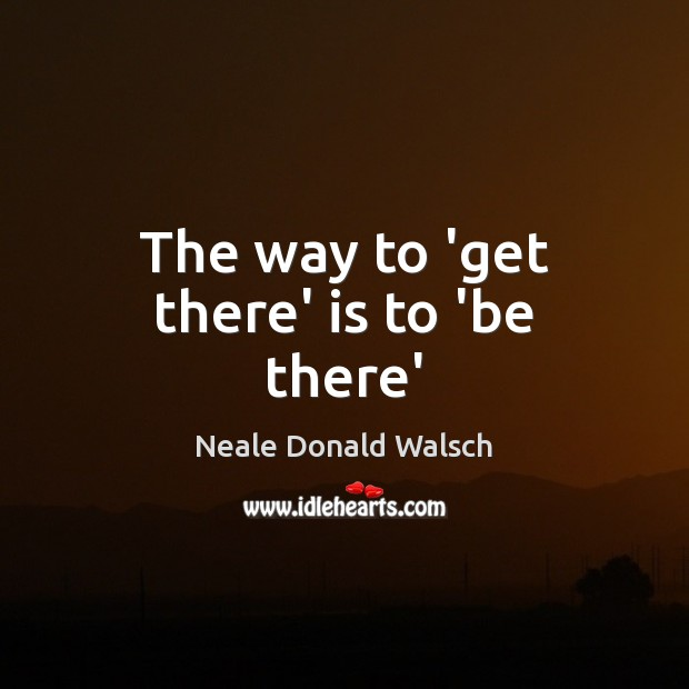 Image, The way to 'get there' is to 'be there'