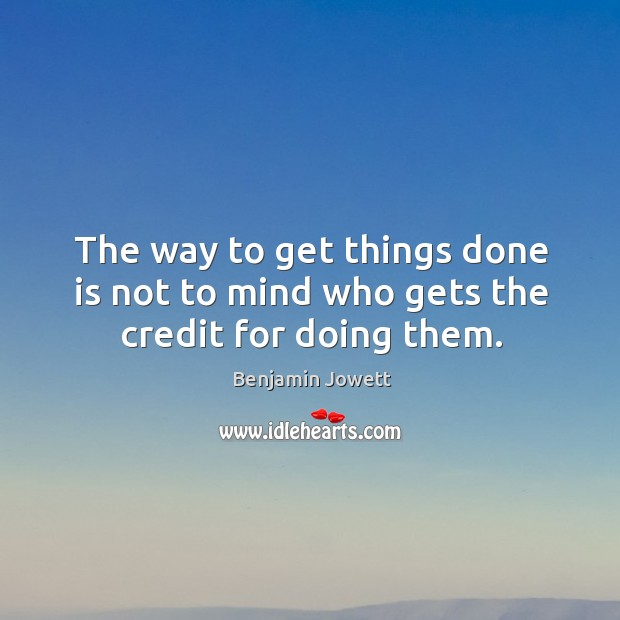The way to get things done is not to mind who gets the credit for doing them. Benjamin Jowett Picture Quote